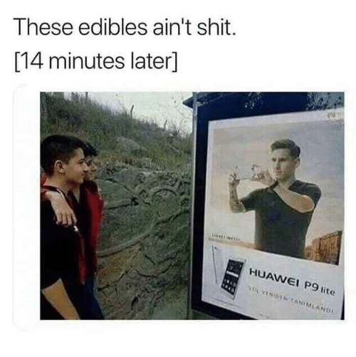 edibles: These edibles ain't shit.  [14 minutes later]  HUAWEI P9 lite  AW  I p