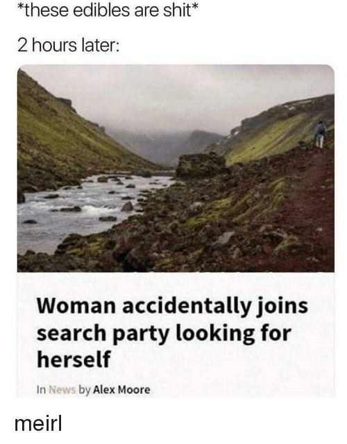 edibles: *these edibles are shit  2 hours later:  Woman accidentally joins  search party looking for  herself  In News by Alex Moore meirl