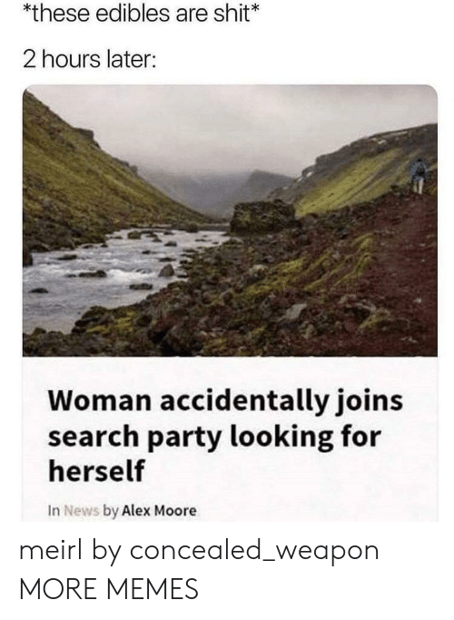edibles: *these edibles are shit  2 hours later:  Woman accidentally joins  search party looking for  herself  In News by Alex Moore meirl by concealed_weapon MORE MEMES