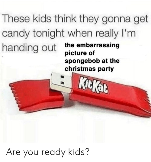 Candy, Christmas, and Party: These kids think they gonna get  candy tonight when really I'm  handing out the embarrassing  spongebob at the  christmas party  KitKat Are you ready kids?