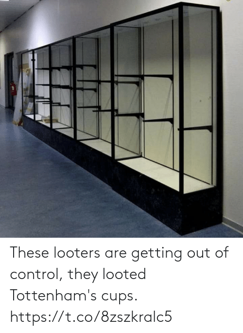Control: These looters are getting out of control, they looted Tottenham's cups. https://t.co/8zszkralc5
