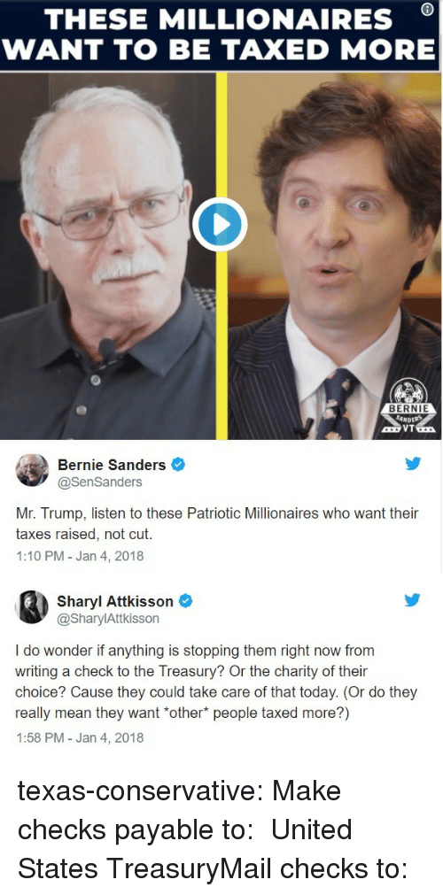 Bernie Sanders: THESE MILLIONAIRES *  WANT TO BE TAXED MORE  BERNIE  Bernie Sanders  @SenSanders  Mr. Trump, listen to these Patriotic Millionaires who want their  taxes raised, not cut.  1:10 PM-Jan 4, 2018  Sharyl Attkisson  @SharylAttkisson  I do wonder if anything is stopping them right now from  writing a check to the Treasury? Or the charity of their  choice? Cause they could take care of that today. (Or do they  really mean they want *other* people taxed more?)  1:58 PM - Jan 4, 2018 texas-conservative:  Make checks payable to: United States TreasuryMail checks to: