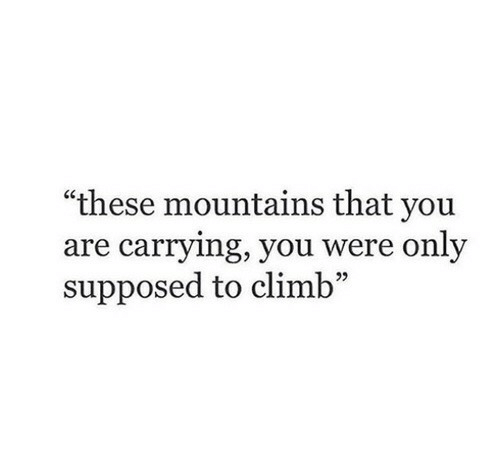 """You, Carrying, and Were: """"these mountains that you  are carrying, you were only  supposed to climb  05"""