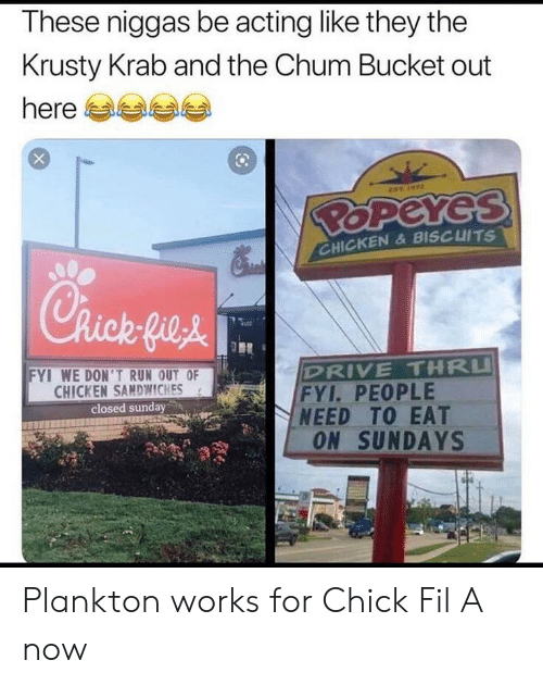 biscuits: These niggas be acting like they the  Krusty Krab and the Chum Bucket out  here  EST  BOPEYES  CHICKEN& BISCUITS  Chick fie&  DRIVE THRU  FYI. PEOPLE  NEED TO EAT  ON SUNDAYS  FYI WE DON'TRUN OUT OF  CHICKEN SAMDWWICHES  closed sunday Plankton works for Chick Fil A now