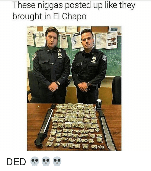 Dedded: These niggas posted up like they  brought in El Chapo  ne DED 💀💀💀