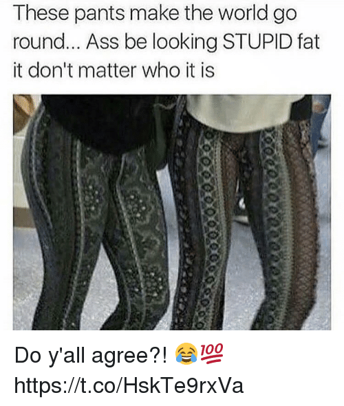 Ass, World, and Fat: These pants make the world go  round... Ass be looking STUPID fat  it don't matter who it is Do y'all agree?! 😂💯 https://t.co/HskTe9rxVa