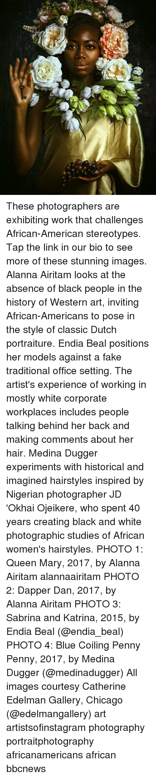 Hairstyles: These photographers are exhibiting work that challenges African-American stereotypes. Tap the link in our bio to see more of these stunning images. Alanna Airitam looks at the absence of black people in the history of Western art, inviting African-Americans to pose in the style of classic Dutch portraiture. Endia Beal positions her models against a fake traditional office setting. The artist's experience of working in mostly white corporate workplaces includes people talking behind her back and making comments about her hair. Medina Dugger experiments with historical and imagined hairstyles inspired by Nigerian photographer JD 'Okhai Ojeikere, who spent 40 years creating black and white photographic studies of African women's hairstyles. PHOTO 1: Queen Mary, 2017, by Alanna Airitam alannaairitam PHOTO 2: Dapper Dan, 2017, by Alanna Airitam PHOTO 3: Sabrina and Katrina, 2015, by Endia Beal (@endia_beal) PHOTO 4: Blue Coiling Penny Penny, 2017, by Medina Dugger (@medinadugger) All images courtesy Catherine Edelman Gallery, Chicago (@edelmangallery) art artistsofinstagram photography portraitphotography africanamericans african bbcnews