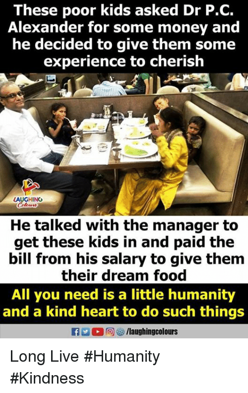 Food, Money, and Heart: These poor kids asked Dr P.C.  Alexander for some money and  he decided to give them some  experience to cherish  LAUGHING  He talked with the manager to  get these kids in and paid the  bill from his salary to give them  their dream food  All you need is a little humanity  and a kind heart to do such things  f /laughingcolours Long Live #Humanity #Kindness