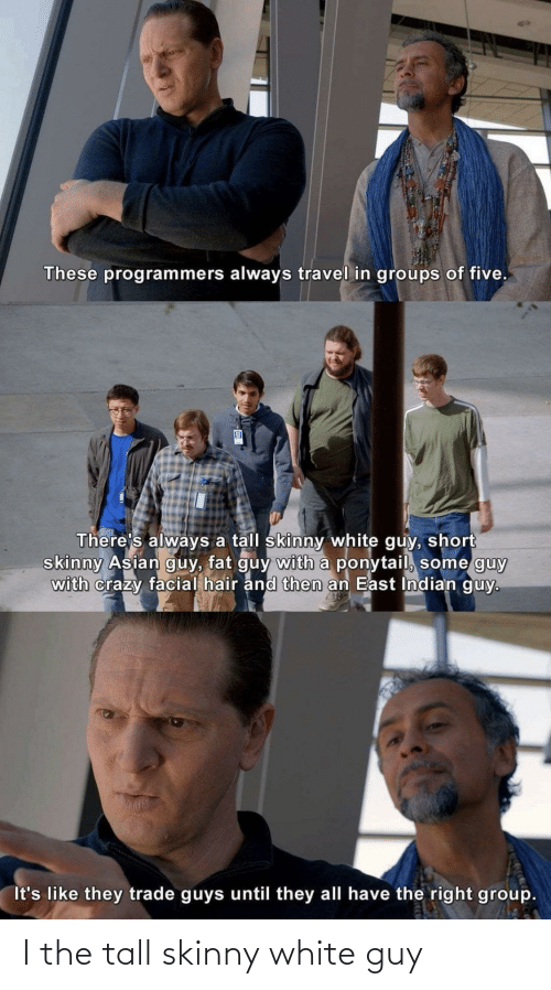 five: These programmers always travel in groups of five.  There's always a tall skinny white guy, short  skinny Asian guy, fat guy with a ponytail, some guy  with crazy facial hair and then an East Indian guy.  It's like they trade guys until they all have the right group. I the tall skinny white guy