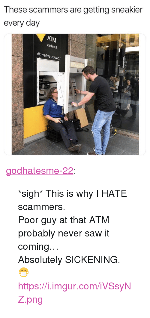 """Saw, Tumblr, and Blog: These scammers are getting sneakier  every day  ATM  cash out  @mateyouwot <p><a href=""""https://godhatesme-22.tumblr.com/post/171097185667/sigh-this-is-why-i-hate-scammers-poor-guy-at"""" class=""""tumblr_blog"""">godhatesme-22</a>:</p>  <blockquote><p>*sigh* This is why I HATE scammers.</p>  <p>Poor guy at that ATM probably never saw it coming…<br/> Absolutely SICKENING. 😷 </p>  <p><a href=""""https://i.imgur.com/iVSsyNZ.png"""">https://i.imgur.com/iVSsyNZ.png</a></p></blockquote>"""