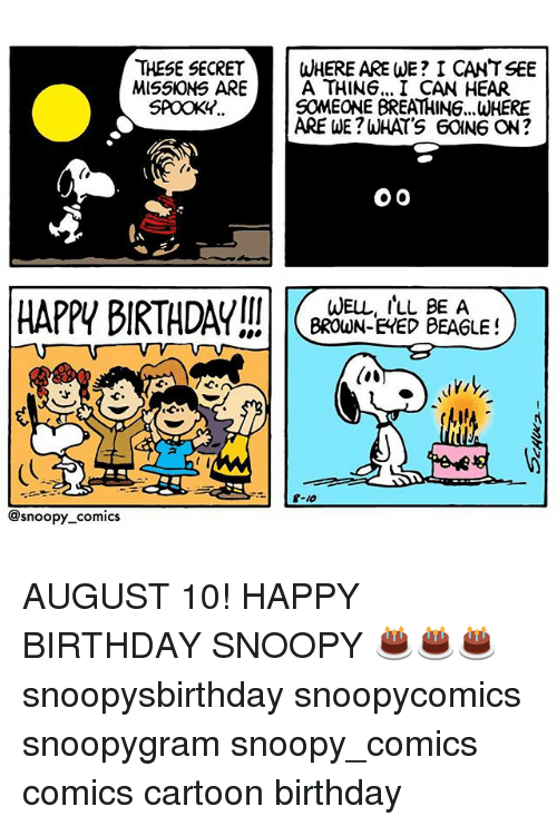 Snoopy: THESE SECRETWHERE ARE WE? I CANT SEE  MISSKONS ARE  A THING... I CAN HEAR  SOMEONE BREATHING...WHERE  ARE WE?WHATS 60ING ON?  SPOOKY..  HAPPI BIRTHDAY  WELL, ILL BE A  BROWN-EHED BEAGLE!  @snoopy comics AUGUST 10! HAPPY BIRTHDAY SNOOPY 🎂🎂🎂 snoopysbirthday snoopycomics snoopygram snoopy_comics comics cartoon birthday