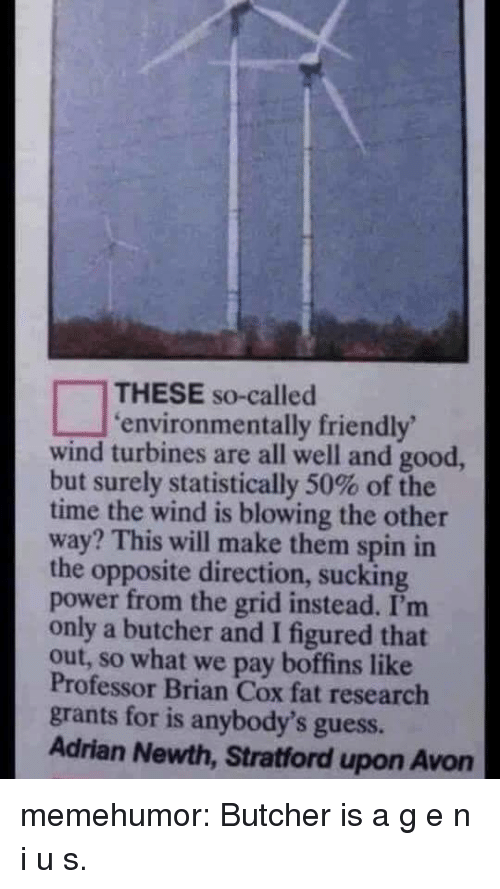 Avon: THESE so-called  environmentally friendly  wind turbines are all well and good,  but surely statistically 50% of the  time the wind is blowing the other  way? This will make them spin in  the opposite direction, sucking  power from the grid instead. I'm  only a butcher and I figured that  out, so what we pay boffins like  Professor Brian Cox fat research  grants for is anybody's guess.  Adrian Newth, Stratford upon Avon memehumor:  Butcher is a g e n i u s.