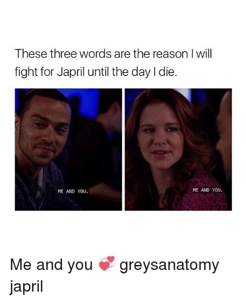 L Dies: These three words are the reason I will  fight for Japril until the day l die.  ME AND YOU  ME AND YOU. Me and you 💞 greysanatomy japril