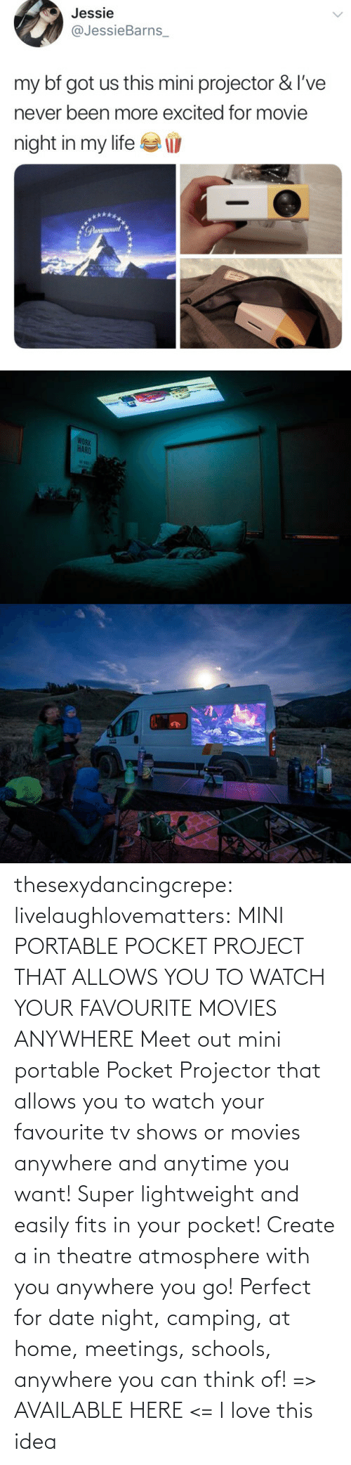 Lightweight: thesexydancingcrepe: livelaughlovematters:   MINI PORTABLE POCKET PROJECT THAT ALLOWS YOU TO WATCH YOUR FAVOURITE MOVIES ANYWHERE Meet out mini portable Pocket Projector that allows you to watch your favourite tv shows or movies anywhere and anytime you want! Super lightweight and easily fits in your pocket! Create a in theatre atmosphere with you anywhere you go! Perfect for date night, camping, at home, meetings, schools, anywhere you can think of! => AVAILABLE HERE <=    I love this idea