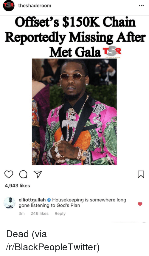 Housekeeping: theshaderoom  Offset's $150K Chain  Reportedly Missing After  Met GalaT5R  THE SHADE ROOM  4,943 likes  elliottgullah  gone listening to God's Plan  3m 246 likes Reply  Housekeeping is somewhere long  A <p>Dead (via /r/BlackPeopleTwitter)</p>