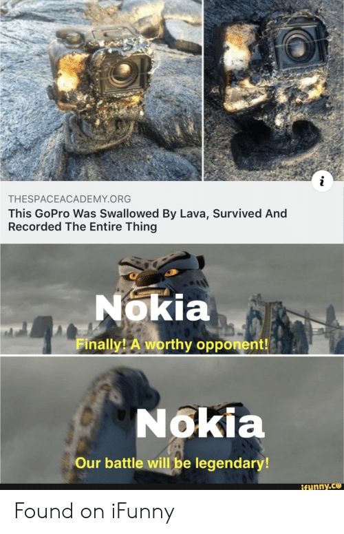 GoPro, Nokia, and Lava: THESPACEACADEMY.ORG  This GoPro Was Swallowed By Lava, Survived And  Recorded The Entire Thing  Nokia  Finally A worthy opponent!  Nokia  Our battle will be legendary!  ifunny.ce Found on iFunny