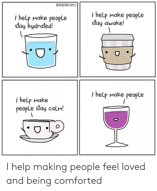 I Help: THESQUARECOMICS  I help Make people  stay awake!  I help Make people  stay hydrated!  I help Make people  T help Make  people stay calm! I help making people feel loved and being comforted