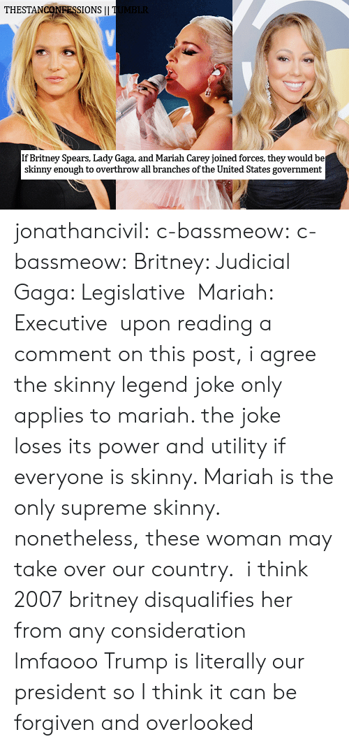 utility: THESTANCONRESSIONS I  If Britney Spears, Lady Gaga, and Mariah Carey joined forces, they would be  skinny enough to overthrow all branches of the United States government jonathancivil:  c-bassmeow: c-bassmeow:  Britney: Judicial Gaga: Legislative Mariah: Executive  upon reading a comment on this post, i agree the skinny legend joke only applies to mariah. the joke loses its power and utility if everyone is skinny. Mariah is the only supreme skinny. nonetheless, these woman may take over our country.   i think 2007 britney disqualifies her from any consideration lmfaooo  Trump is literally our president so  I think it can be forgiven and overlooked