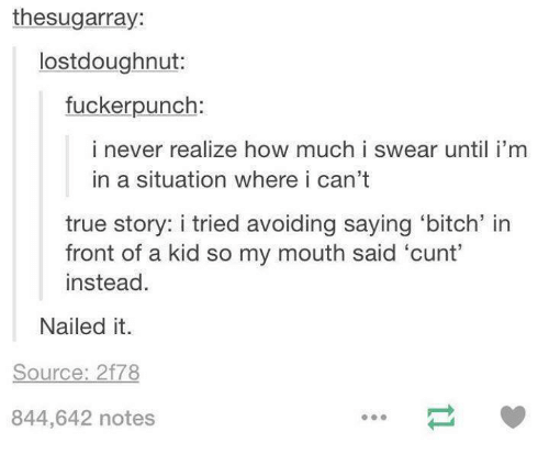 Fronting: thesugarray:  lostdoughnut:  fuckerpunch:  i never realize how much i swear until i'm  in a situation where i can't  true story: i tried avoiding saying 'bitch' in  front of a kid so my mouth said 'cunt'  instead.  Nailed it.  Source: 2f78  844,642 notes