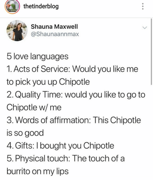 Physical Touch: thetinderblog  THATSNE OF MYBUSa  Shauna Maxwell  @Shaunaannmax  5 love languages  1. Acts of Service: Would you like me  to pick you up Chipotle  2. Quality Time: would you like to go to  Chipotle w/ me  3. Words of affirmation: This Chipotle  is so good  4. Gifts: I bought you Chipotle  5. Physical touch: The touch of a  burrito on my lips