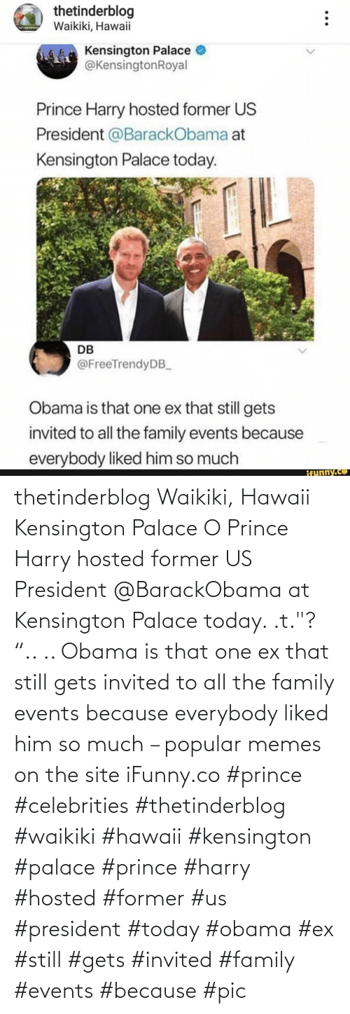"""because: thetinderblog Waikiki, Hawaii Kensington Palace O Prince Harry hosted former US President @BarackObama at Kensington Palace today. .t.""""? """".. .. Obama is that one ex that still gets invited to all the family events because everybody liked him so much – popular memes on the site iFunny.co #prince #celebrities #thetinderblog #waikiki #hawaii #kensington #palace #prince #harry #hosted #former #us #president #today #obama #ex #still #gets #invited #family #events #because #pic"""