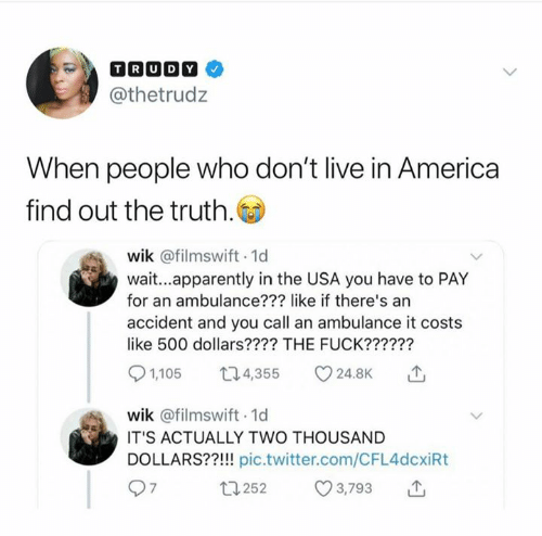 America, Apparently, and Twitter: @thetrudz  When people who don't live in America  find out the truth.  wik @filmswift 1d  wait...apparently in the USA you have to PAY  for an ambulance??? like if there's an  accident and you call an ambulance it costs  like 500 dollars???? THE FUCK??????  4,355 v24.8K  1,105  wik @filmswift 1d  IT'S ACTUALLY TWO THOUSAND  DOLLARS??!!! pic.twitter.com/CFL4dcxiRt  252  3,793
