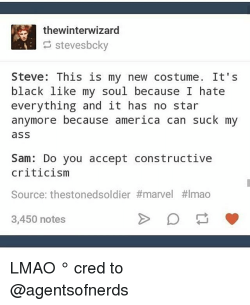 Because America: thewinterwizard  stevesbcky  Steve: This is my new costume. It's  black like my soul because I hate  everything and it has no star  anymore because america can suck my  ass  Sam: Do you accept constructive  criticism  Source: thestonedsoldier#marvel #Imao  3,450 notes LMAO ° 《cred to @agentsofnerds 》
