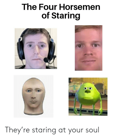 your soul: They're staring at your soul