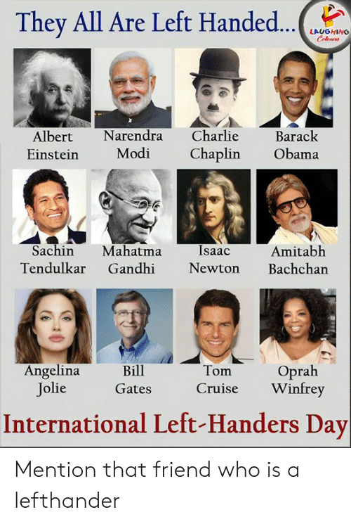 Angelina Jolie: They All Are Left Handed...  LAUGHING  Colours  Charlie  Narendra  Barack  Albert  Modi  Chaplin  Obama  Einstein  Sachin  Mahatma  Gandhi  Isaac  Amitabh  Bachchan  Tendulkar  Newton  Angelina  Jolie  Oprah  Winfrey  Bill  Tom  Cruise  Gates  International Left-Handers Day Mention that friend who is a lefthander