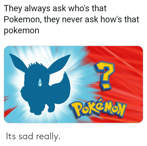 Pokemon, Sad, and Never: They always ask who's that  Pokemon, they never ask how's that  pokemon Its sad really.