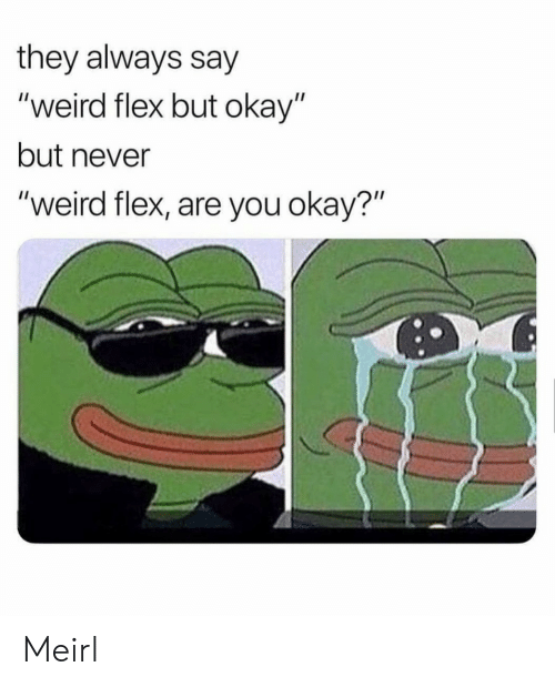 "Flexing, Weird, and Okay: they always say  ""weird flex but okay""  but never  ""weird flex, are you okay?""  0 Meirl"