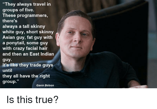 "Asian, Crazy, and Skinny: ""They always travel in  groups of five.  These programmers,  there'S  always a tall skinny  white guy, short skinny  Asian guy, fat guy with  a ponytail, some guy  with crazy facial hair  and then an East Indiarn  guy  It's like they trade guys  until  they all have the right  group.""  Gavin Belson Is this true?"