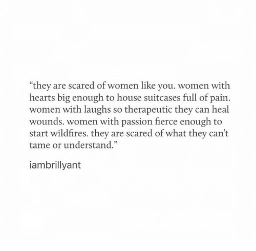 """Hearts, House, and Women: """"they are scared of women like you. women with  hearts big enough to house suitcases full of pain.  women with laughs so therapeutic they can heal  wounds. women with passion fierce enough to  start wildfires. they are scared of what they can't  tame or understand.""""  iambrillyant"""