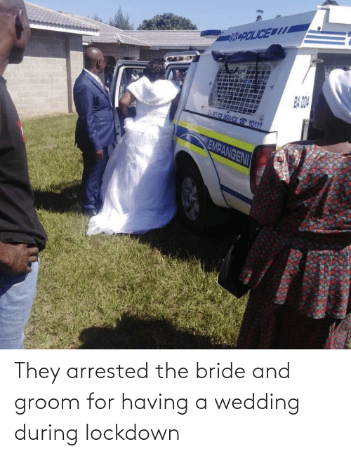 bride: They arrested the bride and groom for having a wedding during lockdown