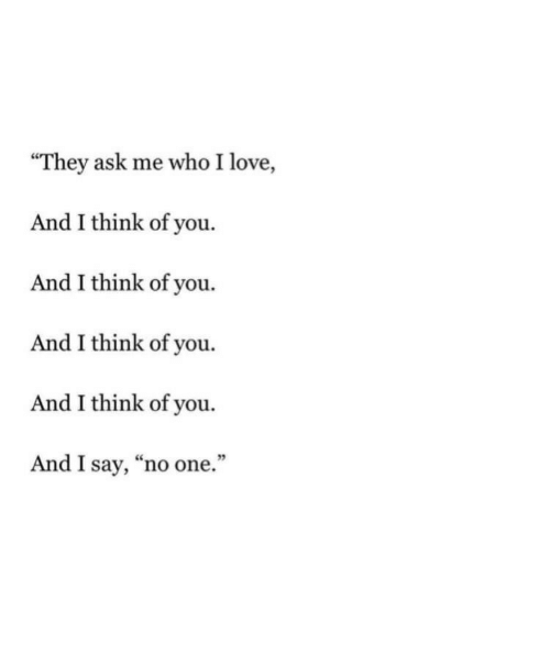 """Love, Ask, and Who: """"They ask me who I love,  And I think of you.  And I think of you.  And I think of you.  And I think of you.  And I say, """"no one.""""  9"""