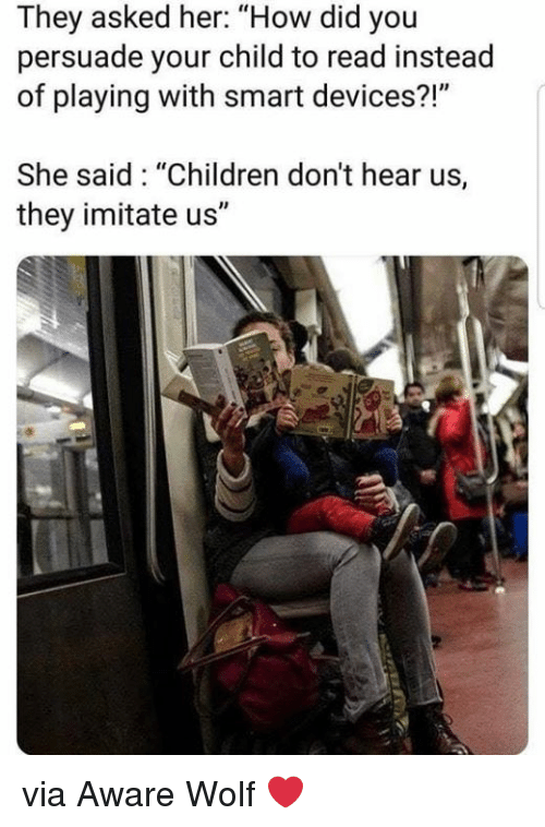 """Children, Wolf, and How: They asked her: """"How did you  persuade your child to read instead  of playing with smart devices?!""""  She said: """"Children don't hear us,  they imitate us"""" via Aware Wolf ❤️"""