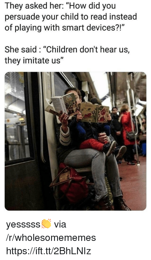 """Children, How, and Her: They asked her: """"How did you  persuade your child to read instead  of playing with smart devices?!""""  She said: """"Children don't hear us,  they imitate us"""" yesssss👏 via /r/wholesomememes https://ift.tt/2BhLNIz"""