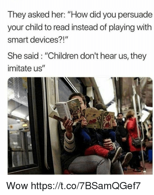 """Children, Memes, and Wow: They asked her: """"How did you persuade  your child to read instead of playing with  smart devices?!""""  She said: """"Children don't hear us, they  imitate us"""" Wow https://t.co/7BSamQGef7"""