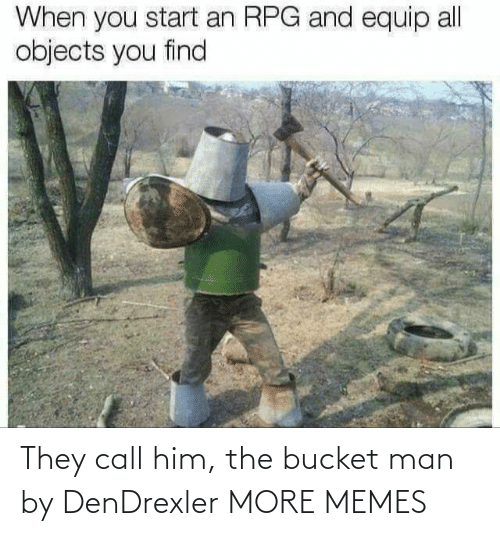 him: They call him, the bucket man by DenDrexler MORE MEMES