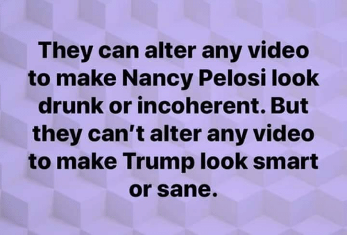 nancy: They can alter any video  to make Nancy Pelosi look  drunk or incoherent. But  they can't alter any video  to make Trump look smart  or sane