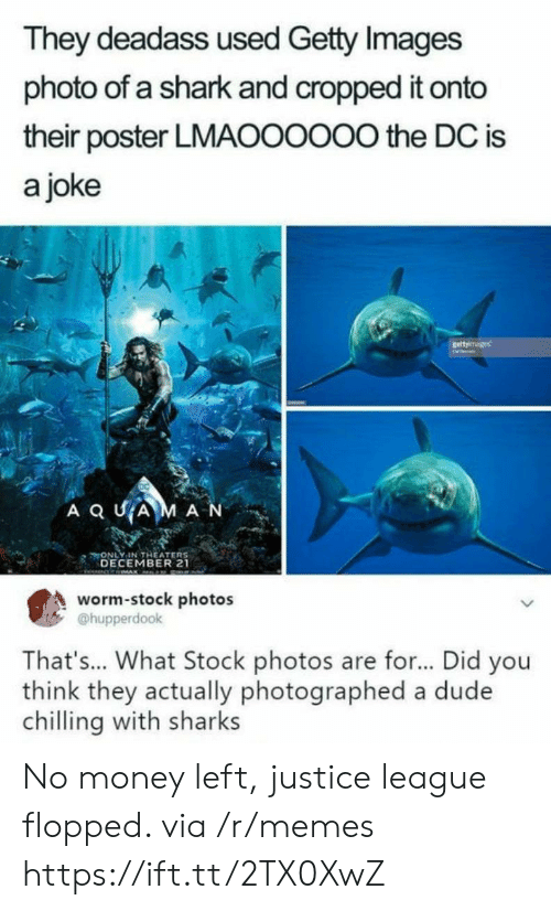 Dude, Memes, and Money: They deadass used Getty Images  photo of a shark and cropped it onto  their poster LMAOOOOO0 the DC is  a joke  A Q UAM A N  ONLY IN THEATER  DECEMBER 21  市  s  worm-stock photos  @hupperdook  That's... What Stock photos are for... Did you  think they actually photographed a dude  chilling with sharks No money left, justice league flopped. via /r/memes https://ift.tt/2TX0XwZ
