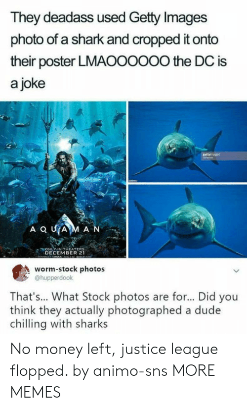 Getty Images: They deadass used Getty Images  photo of a shark and cropped it onto  their poster LMAOOOOO0 the DC is  a joke  ONLY IN THEATER  DECEMBER 21  worm-stock photos  @hupperdook  That's... What Stock photos are for... Did you  think they actually photographed a dude  chilling with sharks No money left, justice league flopped. by animo-sns MORE MEMES