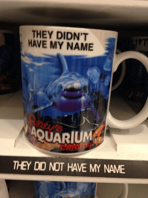 Aquarium, Name, and Did: THEY DIDN'T  HAVE MY NAME  ney  AQUARIUM  CANAD  THEY DID NOT HAVE MY NAME
