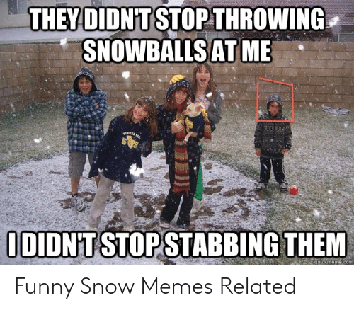 Funny Snow Memes: THEY DIDN'T STOP THROWING  SNOWBALLSAT ME  DIDN'T STOPSTABBING THEM  com Funny Snow Memes Related