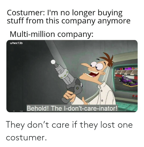 Lost: They don't care if they lost one costumer.