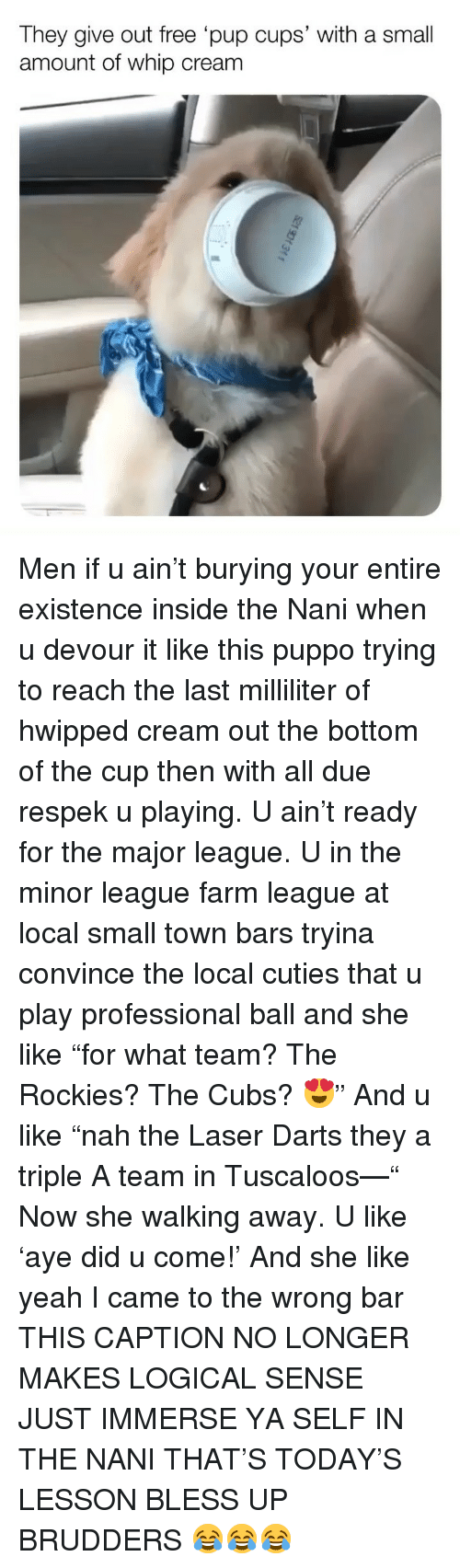 "Bless Up, Memes, and Whip: They give out free pup cups' with a small  amount of whip cream Men if u ain't burying your entire existence inside the Nani when u devour it like this puppo trying to reach the last milliliter of hwipped cream out the bottom of the cup then with all due respek u playing. U ain't ready for the major league. U in the minor league farm league at local small town bars tryina convince the local cuties that u play professional ball and she like ""for what team? The Rockies? The Cubs? 😍"" And u like ""nah the Laser Darts they a triple A team in Tuscaloos—"" Now she walking away. U like 'aye did u come!' And she like yeah I came to the wrong bar THIS CAPTION NO LONGER MAKES LOGICAL SENSE JUST IMMERSE YA SELF IN THE NANI THAT'S TODAY'S LESSON BLESS UP BRUDDERS 😂😂😂"