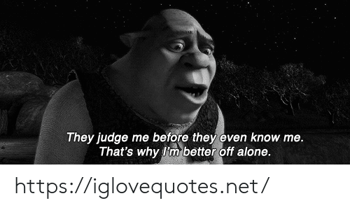 Thats Why: They judge me before they even know me.  That's why I'm better off alone. https://iglovequotes.net/
