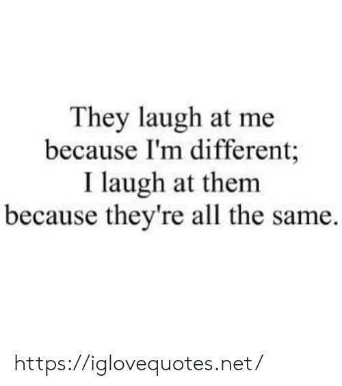 All The, Net, and Them: They laugh at me  because I'm different;  I laugh at them  because they're all the same. https://iglovequotes.net/