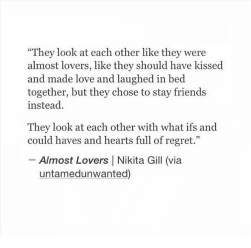 "ifs: They look at each other like they were  almost lovers, like they should have kissed  and made love and laughed in bed  together, but they chose to stay friends  instead  They look at each other with what ifs and  could haves and hearts full of regret.""  Almost Lovers 