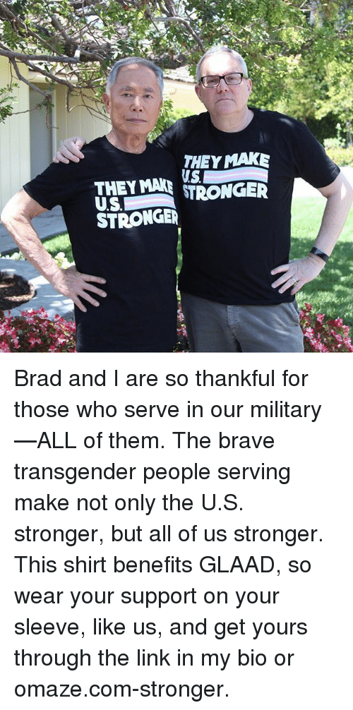 Brads: THEY MAK  THEY MANGE  STRONGE Brad and I are so thankful for those who serve in our military—ALL of them. The brave transgender people serving make not only the U.S. stronger, but all of us stronger. This shirt benefits GLAAD, so wear your support on your sleeve, like us, and get yours through the link in my bio or omaze.com-stronger.